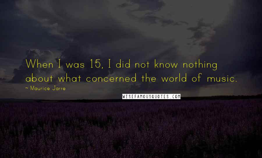 Maurice Jarre quotes: When I was 15, I did not know nothing about what concerned the world of music.