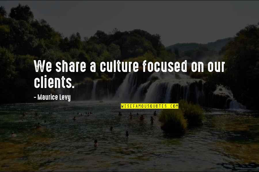 Maurice Levy Quotes By Maurice Levy: We share a culture focused on our clients.