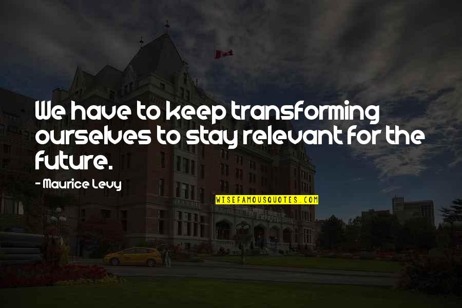 Maurice Levy Quotes By Maurice Levy: We have to keep transforming ourselves to stay