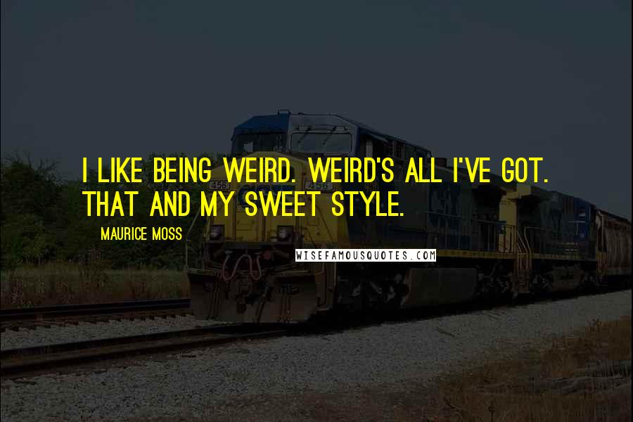 Maurice Moss quotes: I like being weird. Weird's all I've got. That and my sweet style.