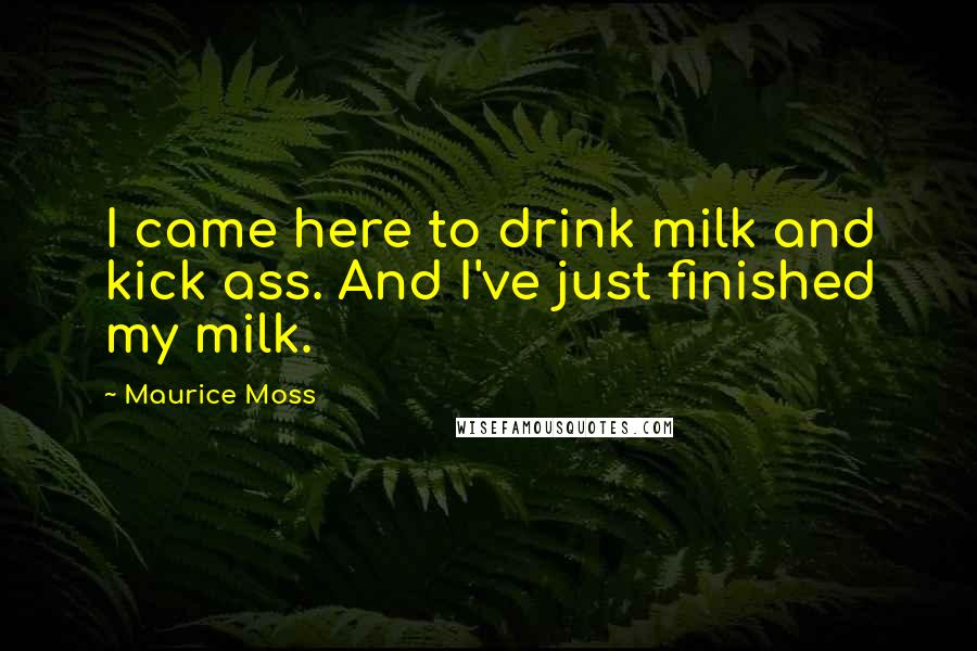 Maurice Moss quotes: I came here to drink milk and kick ass. And I've just finished my milk.
