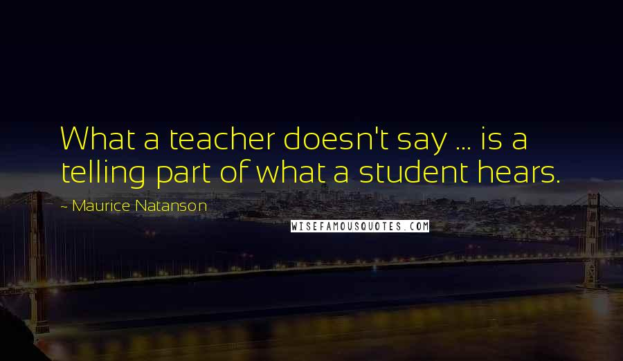 Maurice Natanson quotes: What a teacher doesn't say ... is a telling part of what a student hears.