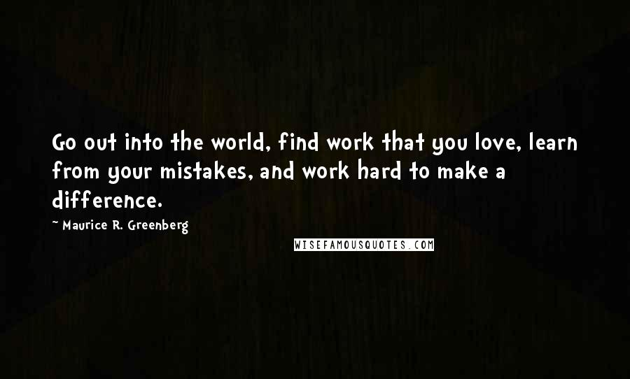 Maurice R. Greenberg quotes: Go out into the world, find work that you love, learn from your mistakes, and work hard to make a difference.