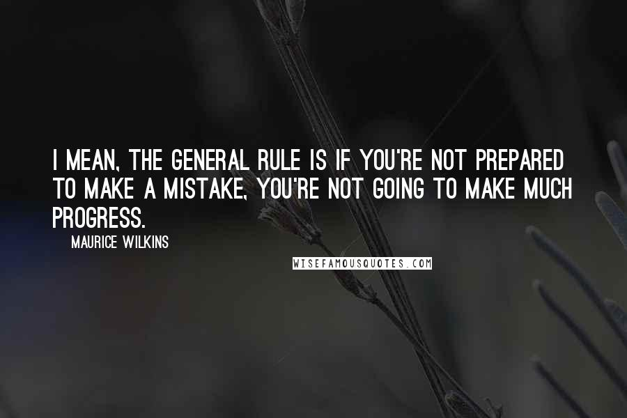 Maurice Wilkins quotes: I mean, the general rule is if you're not prepared to make a mistake, you're not going to make much progress.