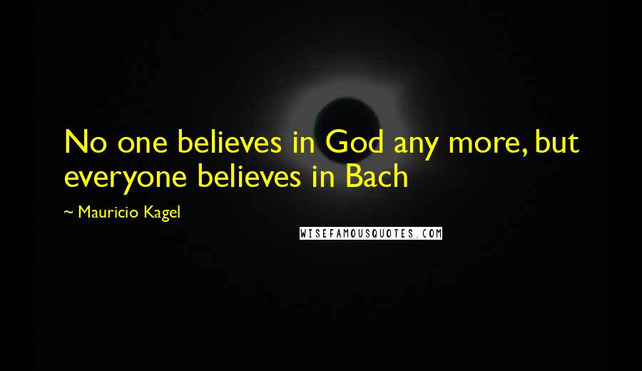 Mauricio Kagel quotes: No one believes in God any more, but everyone believes in Bach