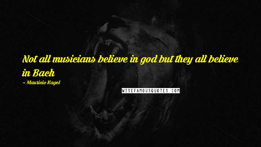 Mauricio Kagel quotes: Not all musicians believe in god but they all believe in Bach