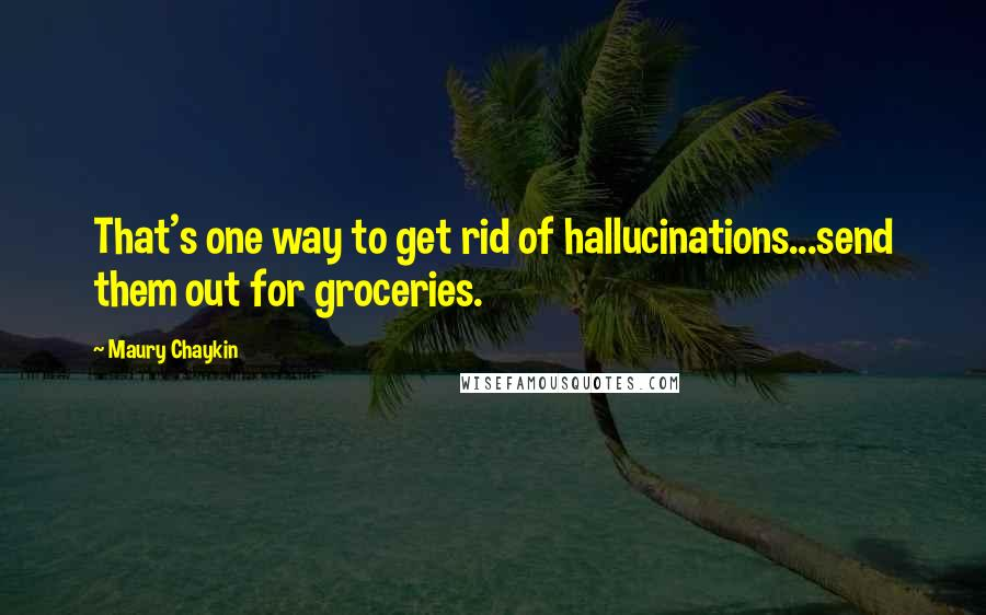 Maury Chaykin quotes: That's one way to get rid of hallucinations...send them out for groceries.