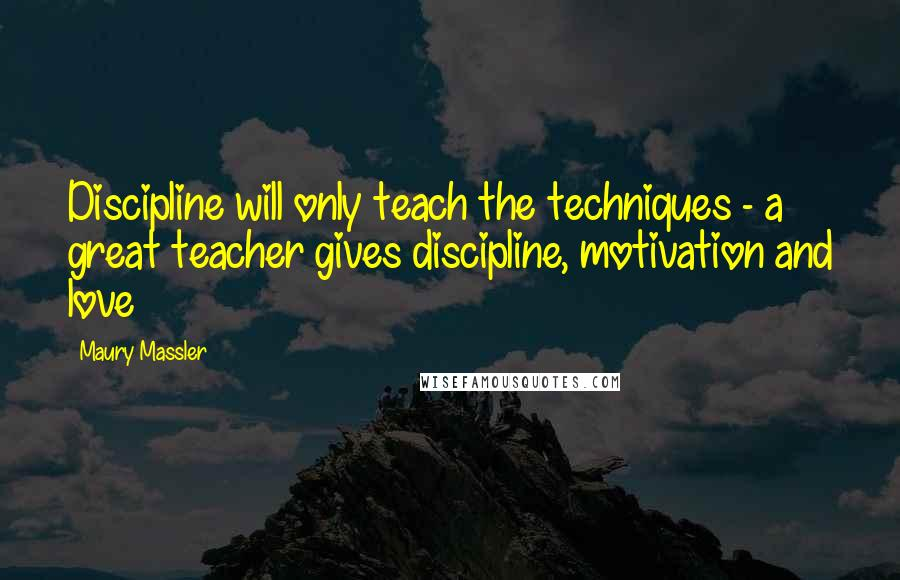 Maury Massler quotes: Discipline will only teach the techniques - a great teacher gives discipline, motivation and love
