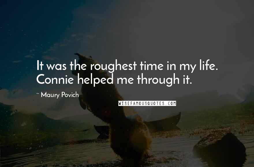 Maury Povich quotes: It was the roughest time in my life. Connie helped me through it.