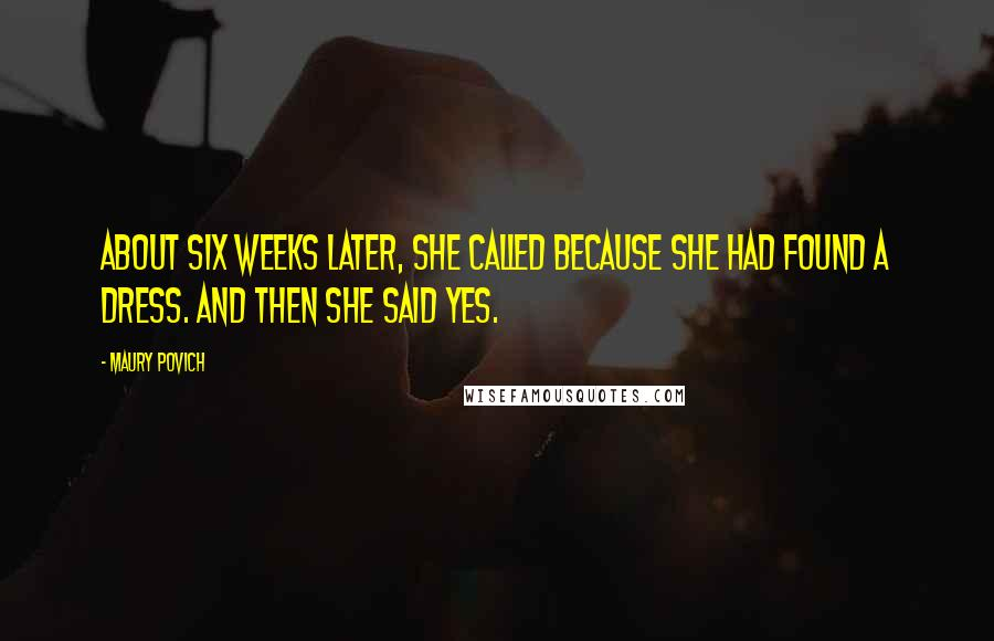 Maury Povich quotes: About six weeks later, she called because she had found a dress. And then she said yes.