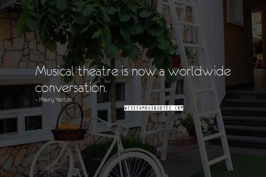 Maury Yeston quotes: Musical theatre is now a worldwide conversation.