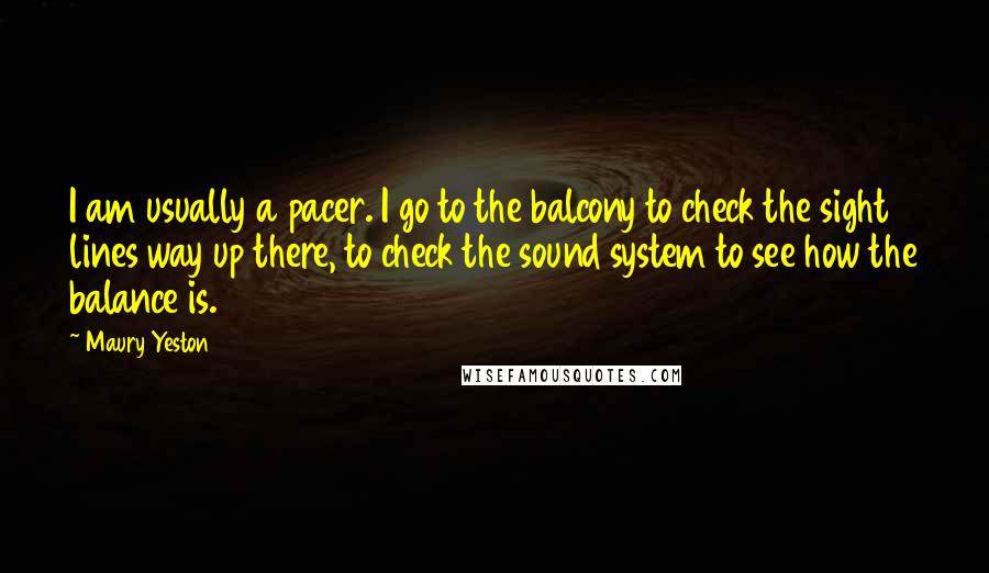 Maury Yeston quotes: I am usually a pacer. I go to the balcony to check the sight lines way up there, to check the sound system to see how the balance is.