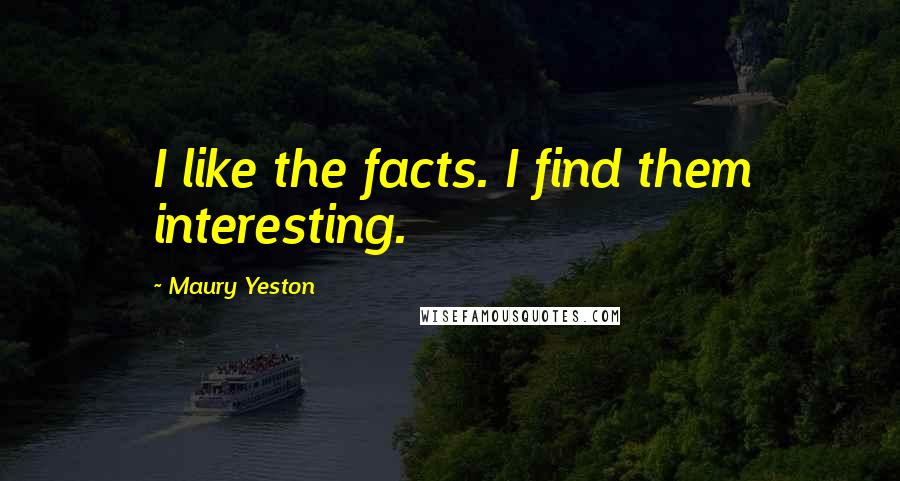 Maury Yeston quotes: I like the facts. I find them interesting.