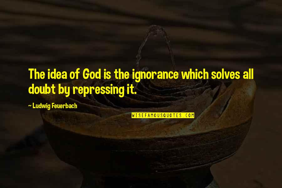Maven Double Quotes By Ludwig Feuerbach: The idea of God is the ignorance which