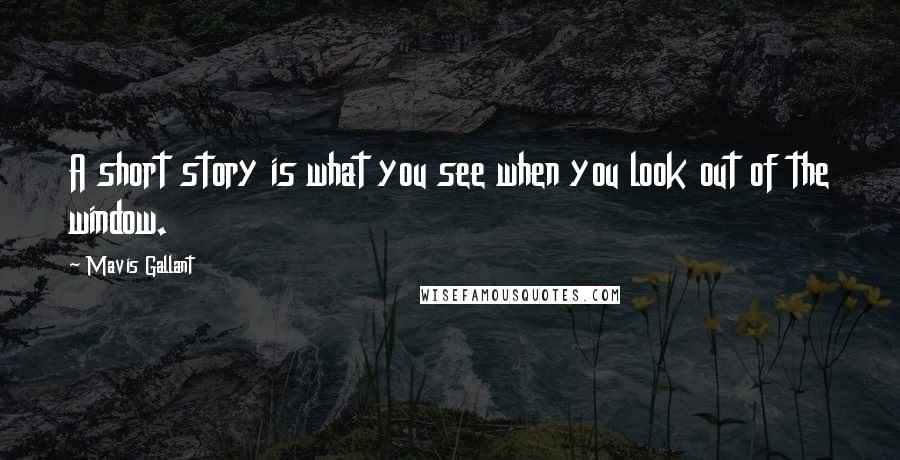 Mavis Gallant quotes: A short story is what you see when you look out of the window.