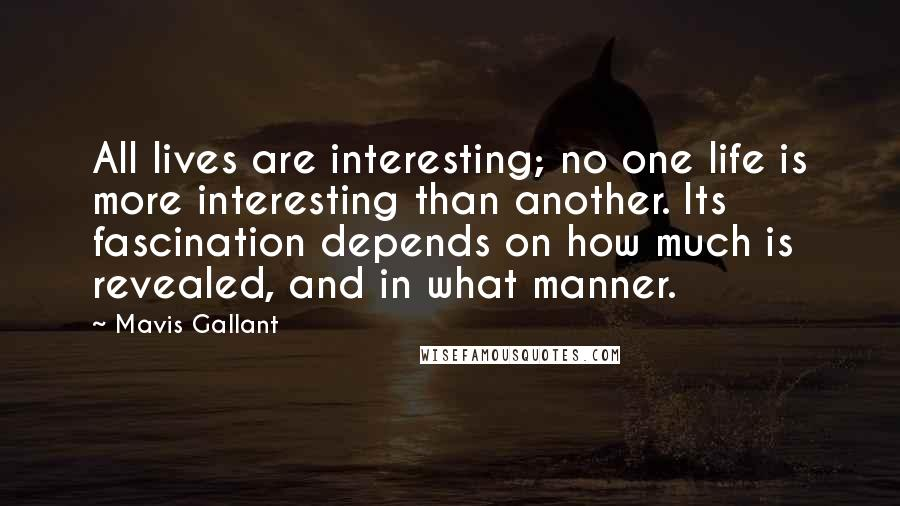 Mavis Gallant quotes: All lives are interesting; no one life is more interesting than another. Its fascination depends on how much is revealed, and in what manner.