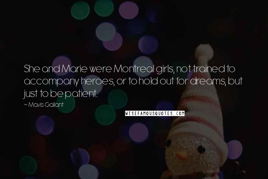 Mavis Gallant quotes: She and Marie were Montreal girls, not trained to accompany heroes, or to hold out for dreams, but just to be patient.