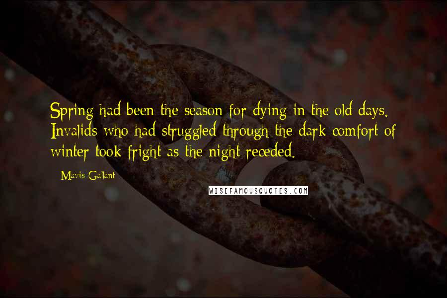Mavis Gallant quotes: Spring had been the season for dying in the old days. Invalids who had struggled through the dark comfort of winter took fright as the night receded.