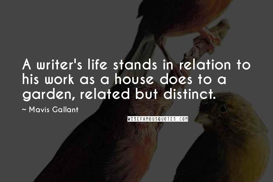 Mavis Gallant quotes: A writer's life stands in relation to his work as a house does to a garden, related but distinct.