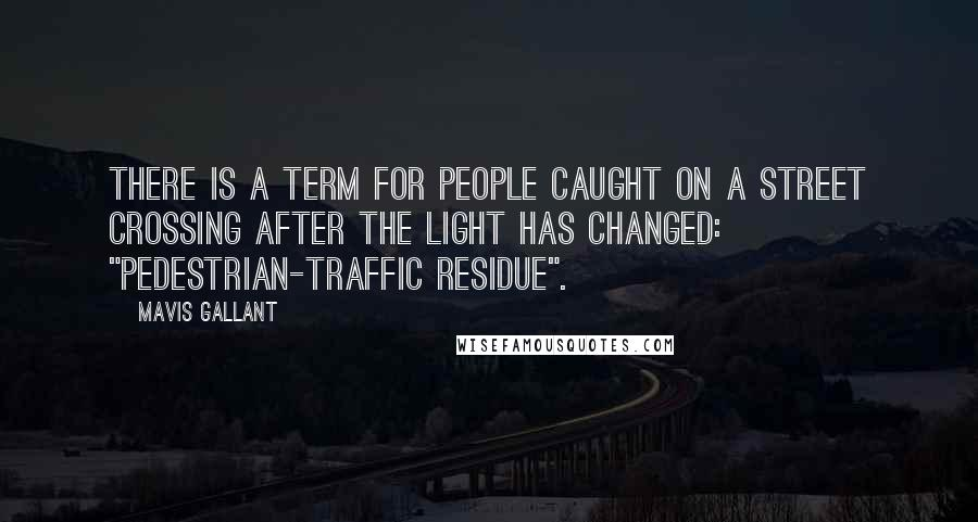 """Mavis Gallant quotes: There is a term for people caught on a street crossing after the light has changed: """"pedestrian-traffic residue""""."""