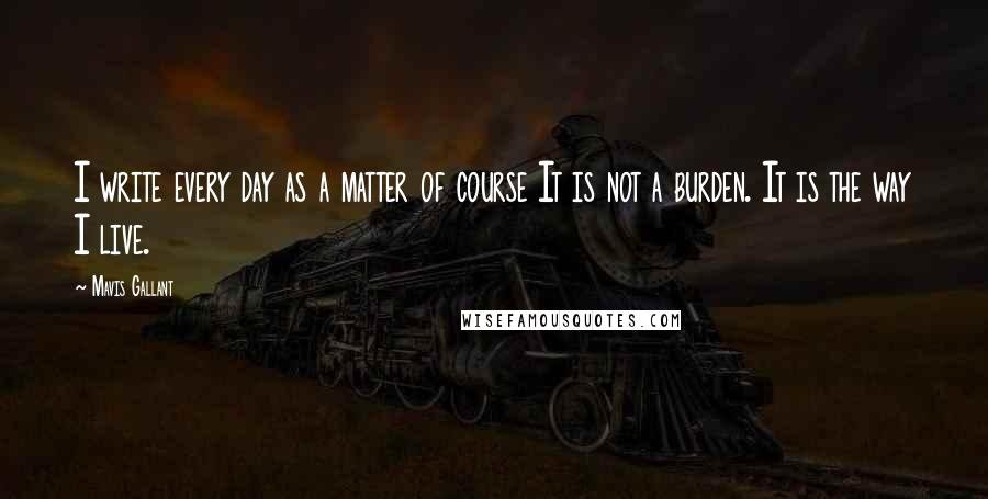 Mavis Gallant quotes: I write every day as a matter of course It is not a burden. It is the way I live.