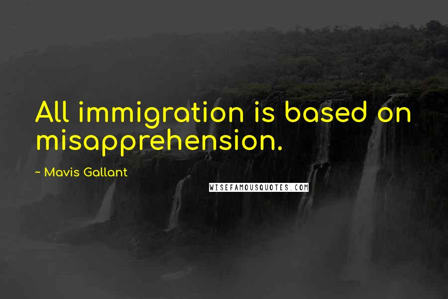 Mavis Gallant quotes: All immigration is based on misapprehension.