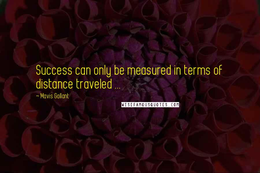 Mavis Gallant quotes: Success can only be measured in terms of distance traveled ...