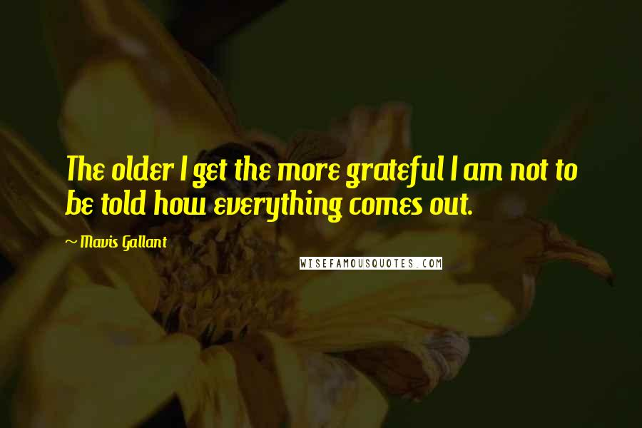 Mavis Gallant quotes: The older I get the more grateful I am not to be told how everything comes out.