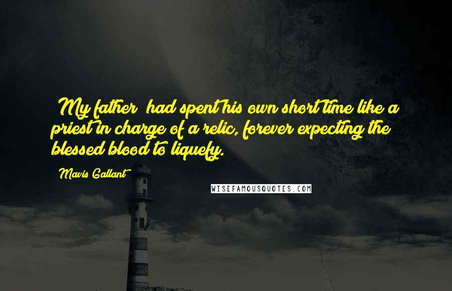 Mavis Gallant quotes: [My father] had spent his own short time like a priest in charge of a relic, forever expecting the blessed blood to liquefy.