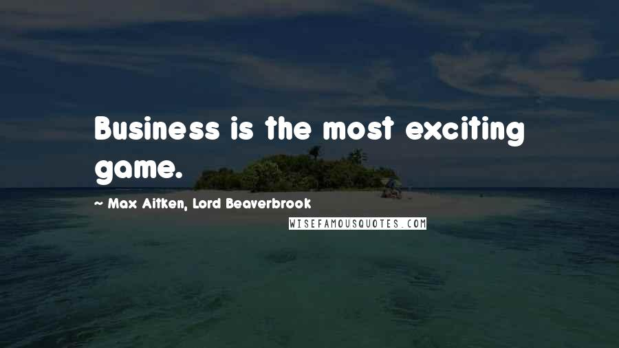 Max Aitken, Lord Beaverbrook quotes: Business is the most exciting game.