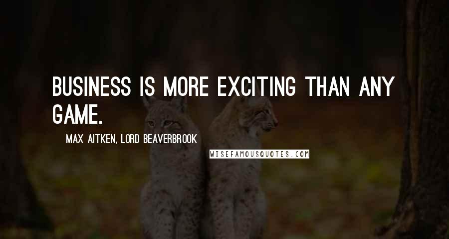 Max Aitken, Lord Beaverbrook quotes: Business is more exciting than any game.