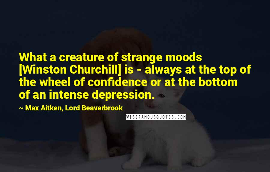 Max Aitken, Lord Beaverbrook quotes: What a creature of strange moods [Winston Churchill] is - always at the top of the wheel of confidence or at the bottom of an intense depression.