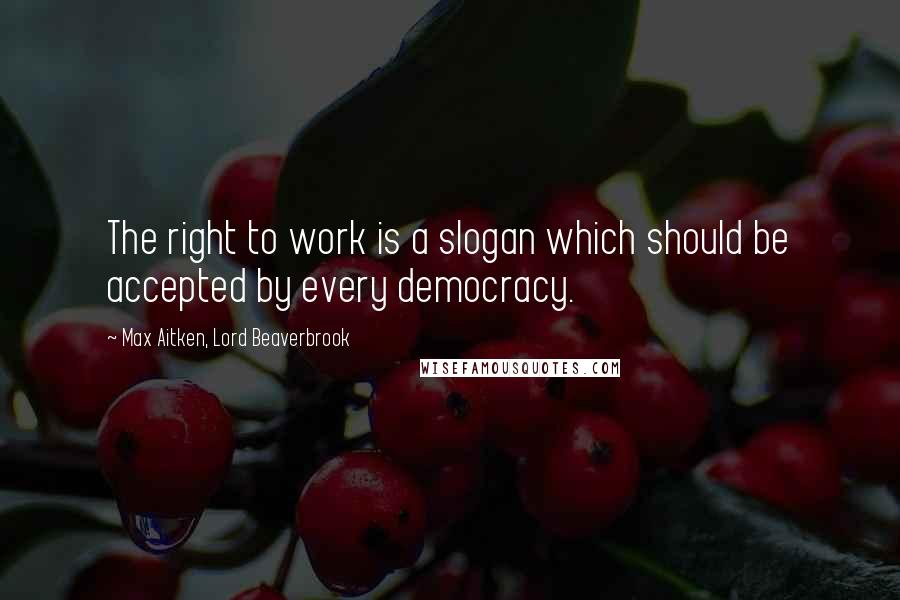 Max Aitken, Lord Beaverbrook quotes: The right to work is a slogan which should be accepted by every democracy.