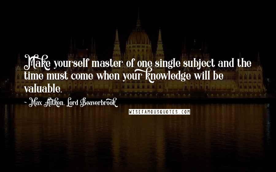 Max Aitken, Lord Beaverbrook quotes: Make yourself master of one single subject and the time must come when your knowledge will be valuable.
