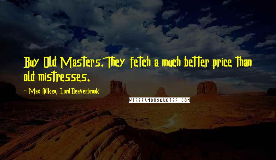 Max Aitken, Lord Beaverbrook quotes: Buy Old Masters. They fetch a much better price than old mistresses.