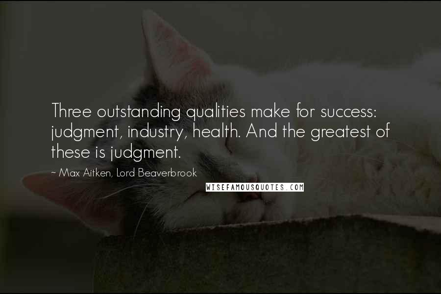 Max Aitken, Lord Beaverbrook quotes: Three outstanding qualities make for success: judgment, industry, health. And the greatest of these is judgment.