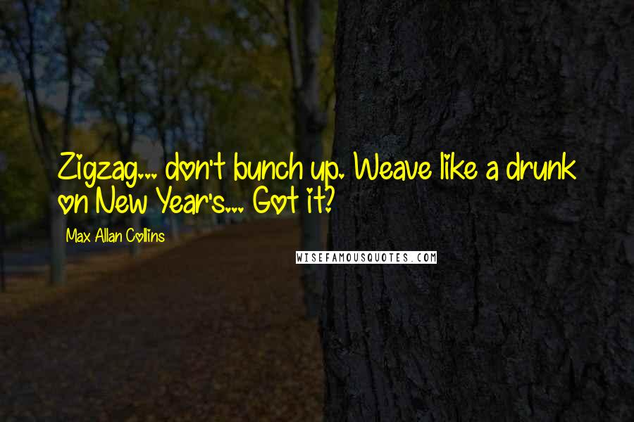 Max Allan Collins quotes: Zigzag... don't bunch up. Weave like a drunk on New Year's... Got it?
