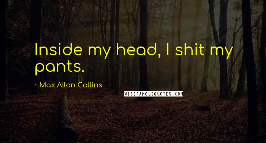 Max Allan Collins quotes: Inside my head, I shit my pants.