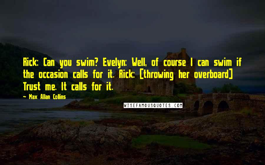 Max Allan Collins quotes: Rick: Can you swim? Evelyn: Well, of course I can swim if the occasion calls for it. Rick: [throwing her overboard] Trust me. It calls for it.