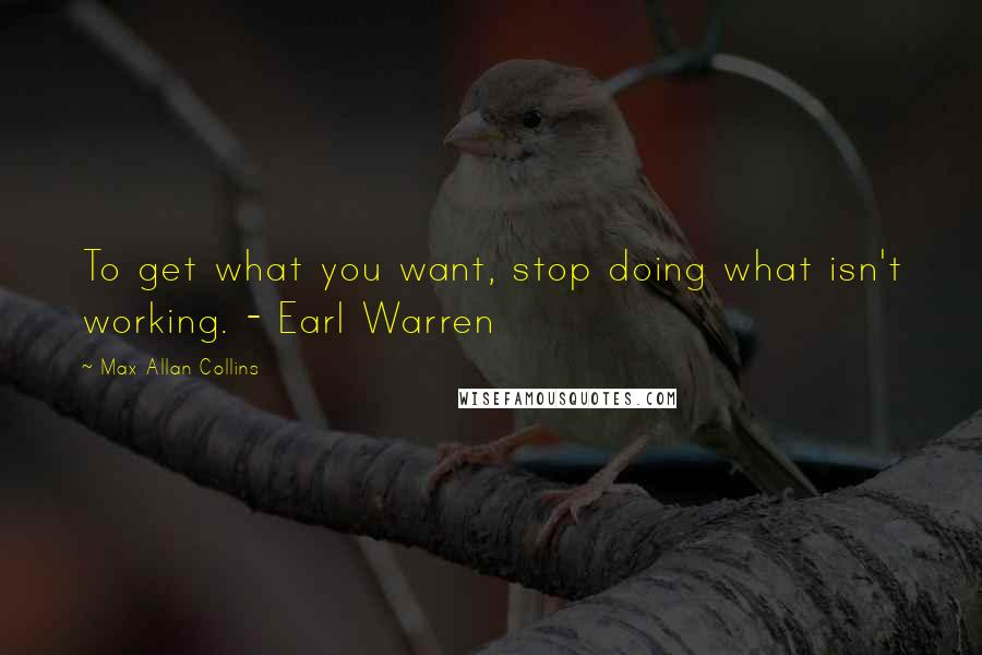 Max Allan Collins quotes: To get what you want, stop doing what isn't working. - Earl Warren