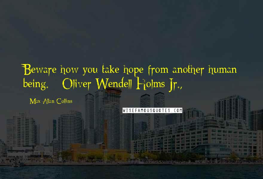 Max Allan Collins quotes: Beware how you take hope from another human being. - Oliver Wendell Holms Jr.,