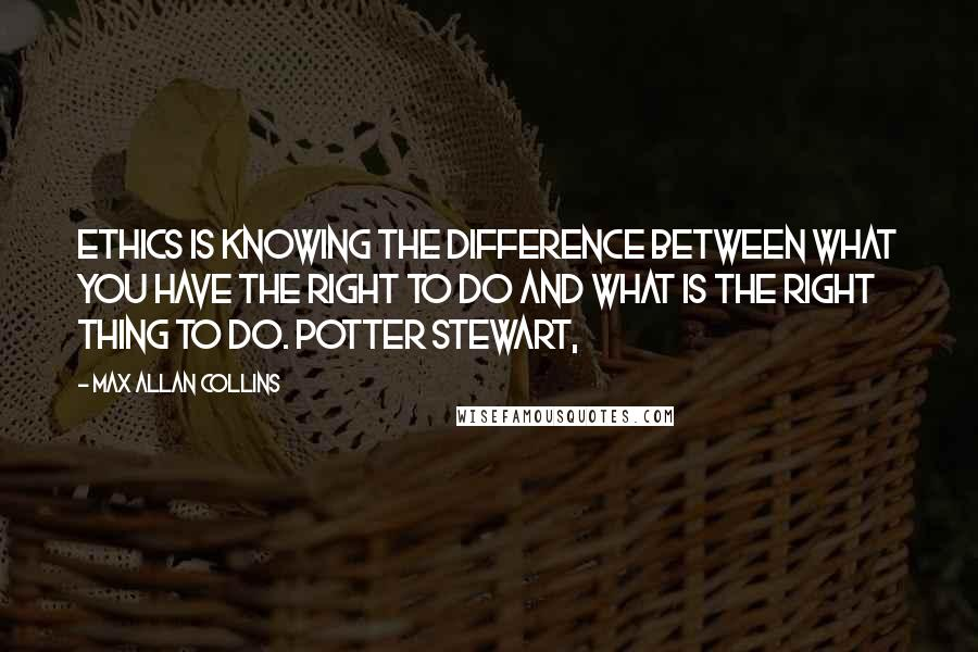 Max Allan Collins quotes: Ethics is knowing the difference between what you have the right to do and what is the right thing to do. Potter Stewart,