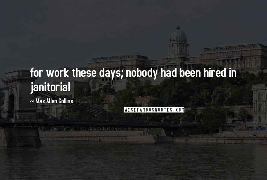 Max Allan Collins quotes: for work these days; nobody had been hired in janitorial