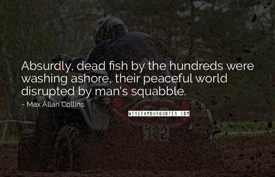 Max Allan Collins quotes: Absurdly, dead fish by the hundreds were washing ashore, their peaceful world disrupted by man's squabble.