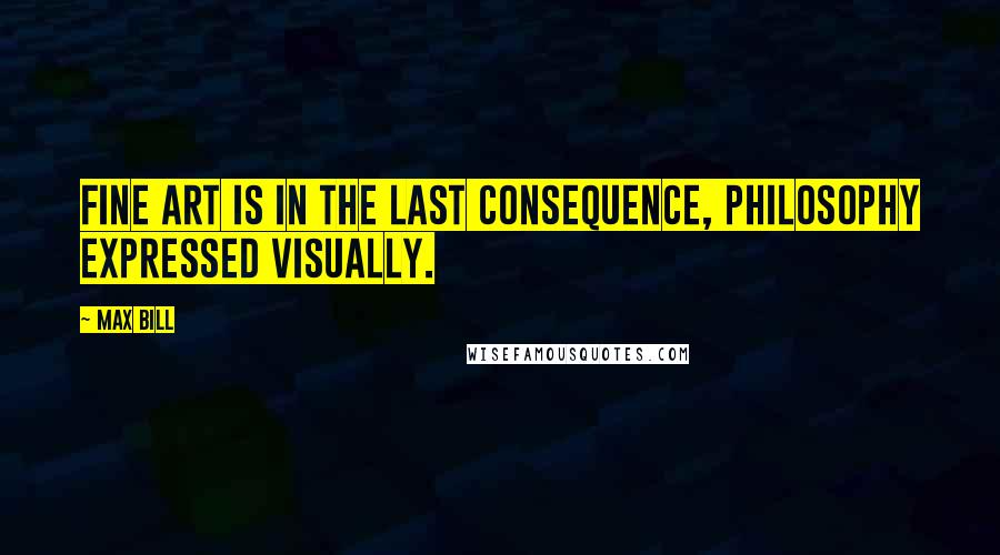 Max Bill quotes: Fine art is in the last consequence, philosophy expressed visually.