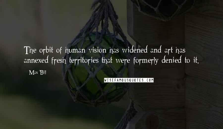 Max Bill quotes: The orbit of human vision has widened and art has annexed fresh territories that were formerly denied to it.