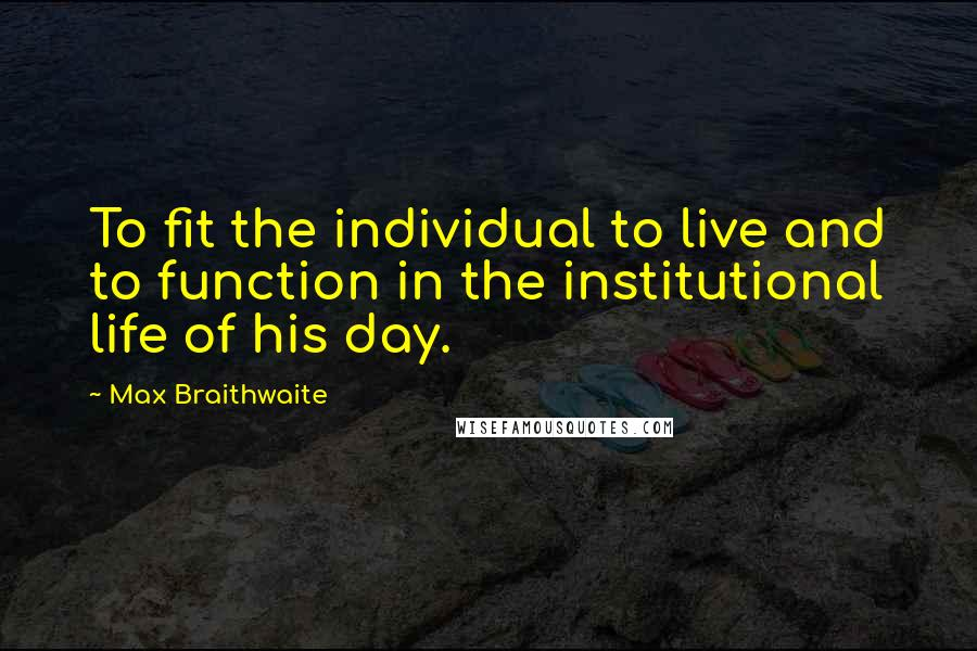 Max Braithwaite quotes: To fit the individual to live and to function in the institutional life of his day.