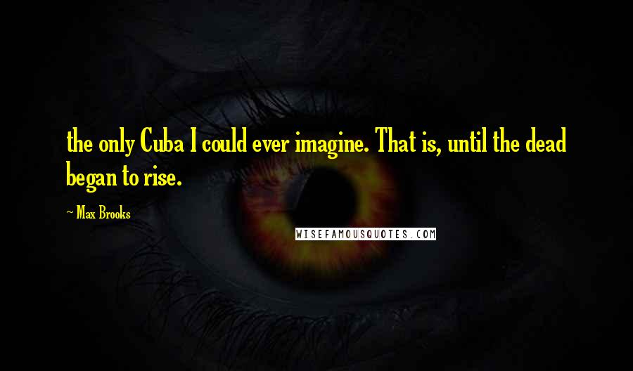 Max Brooks quotes: the only Cuba I could ever imagine. That is, until the dead began to rise.