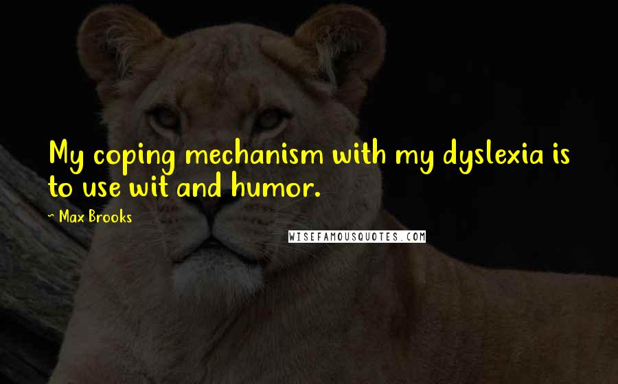 Max Brooks quotes: My coping mechanism with my dyslexia is to use wit and humor.
