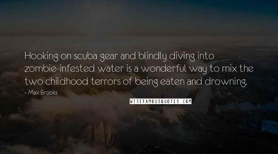 Max Brooks quotes: Hooking on scuba gear and blindly diving into zombie-infested water is a wonderful way to mix the two childhood terrors of being eaten and drowning.